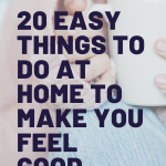 Things to help you feel better at home, 20 Quick & Easy Things To Help You Feel Good