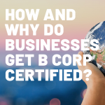 businesses get B Corp Certified, (EXPLAINER) How and Why do businesses get B Corp Certified?